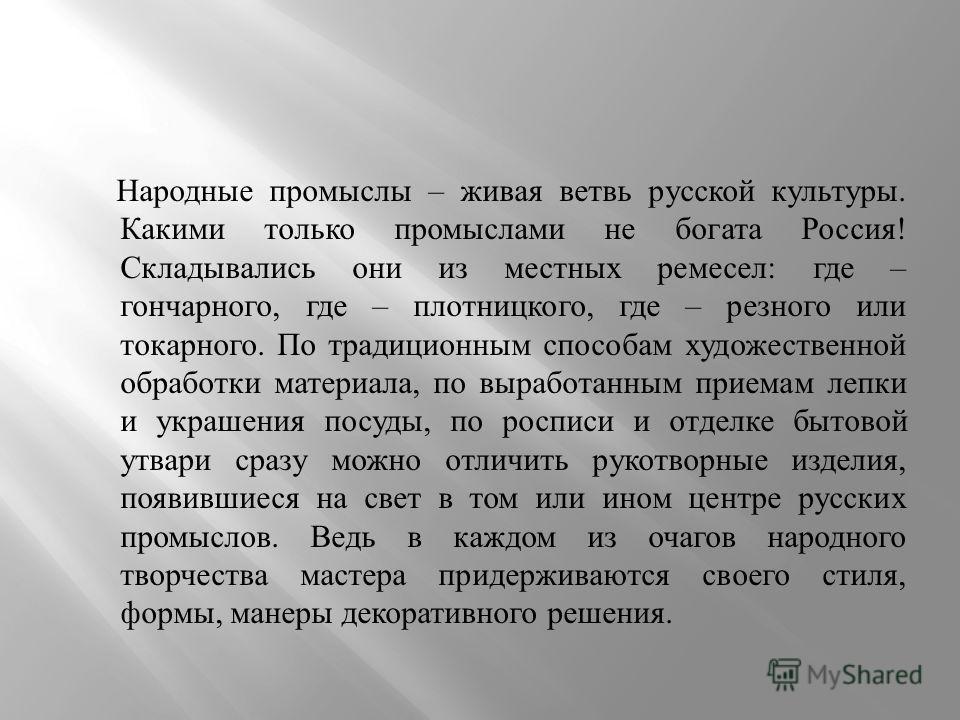 Народные промыслы – живая ветвь русской культуры. Какими только промыслами не богата Россия ! Складывались они из местных ремесел : где – гончарного, где – плотницкого, где – резного или токарного. По традиционным способам художественной обработки ма