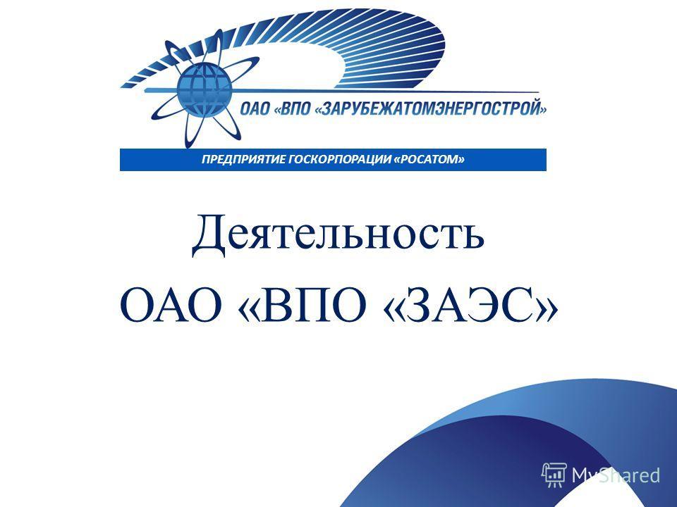 ПРЕДПРИЯТИЕ ГОСКОРПОРАЦИИ «РОСАТОМ» Деятельность ОАО «ВПО «ЗАЭС»