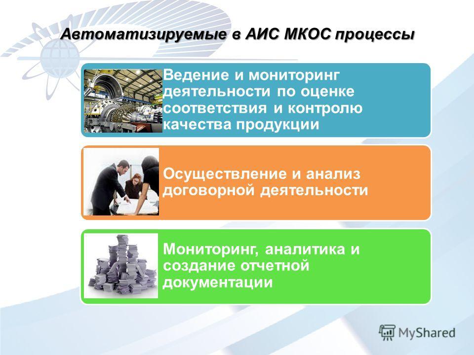 Ведение и мониторинг деятельности по оценке соответствия и контролю качества продукции Мониторинг, аналитика и создание отчетной документации Осуществление и анализ договорной деятельности Автоматизируемые в АИС МКОС процессы