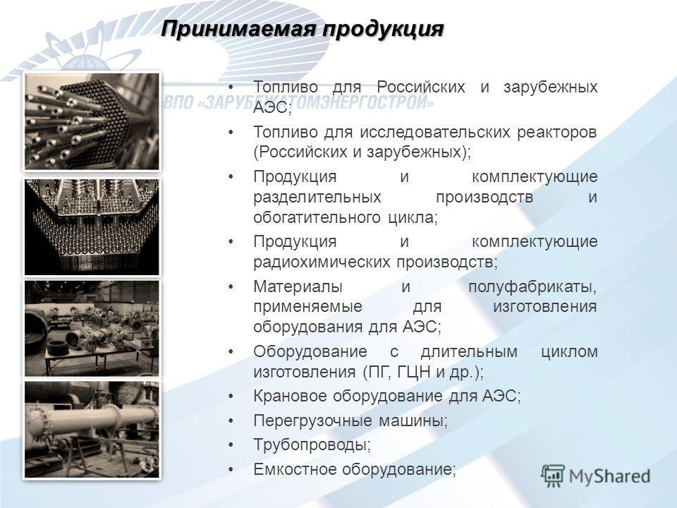 Принимаемая продукция Топливо для Российских и зарубежных АЭС; Топливо для исследовательских реакторов (Российских и зарубежных); Продукция и комплектующие разделительных производств и обогатительного цикла; Продукция и комплектующие радиохимических