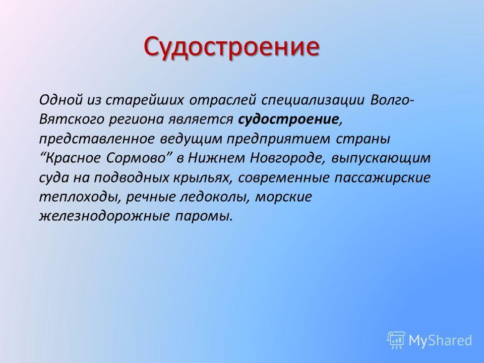 Судостроение Одной из старейших отраслей специализации Волго- Вятского региона является судостроение, представленное ведущим предприятием страны Красное Сормово в Нижнем Новгороде, выпускающим суда на подводных крыльях, современные пассажирские тепло