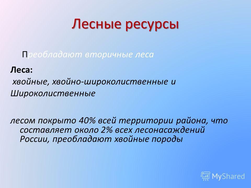 Лесные ресурсы Преобладают вторичные леса Леса: хвойные, хвойно-широколиственные и Широколиственные лесом покрыто 40% всей территории района, что составляет около 2% всех лесонасаждений России, преобладают хвойные породы