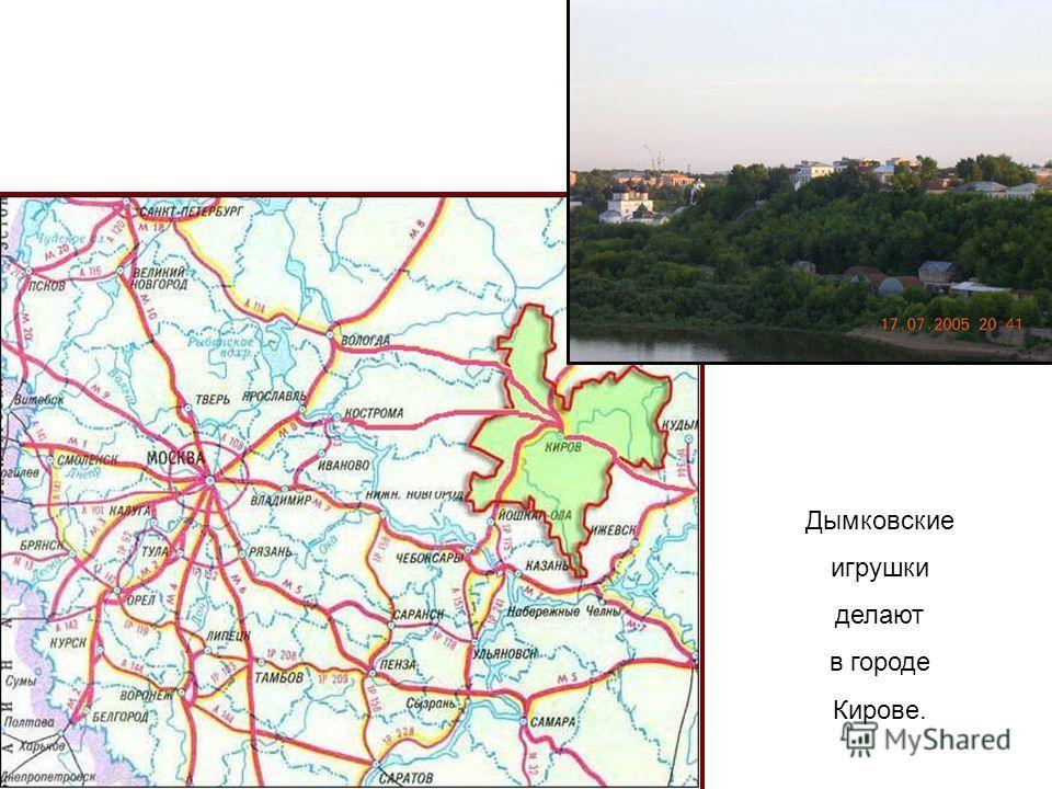 Дымковские игрушки делают в городе Кирове.