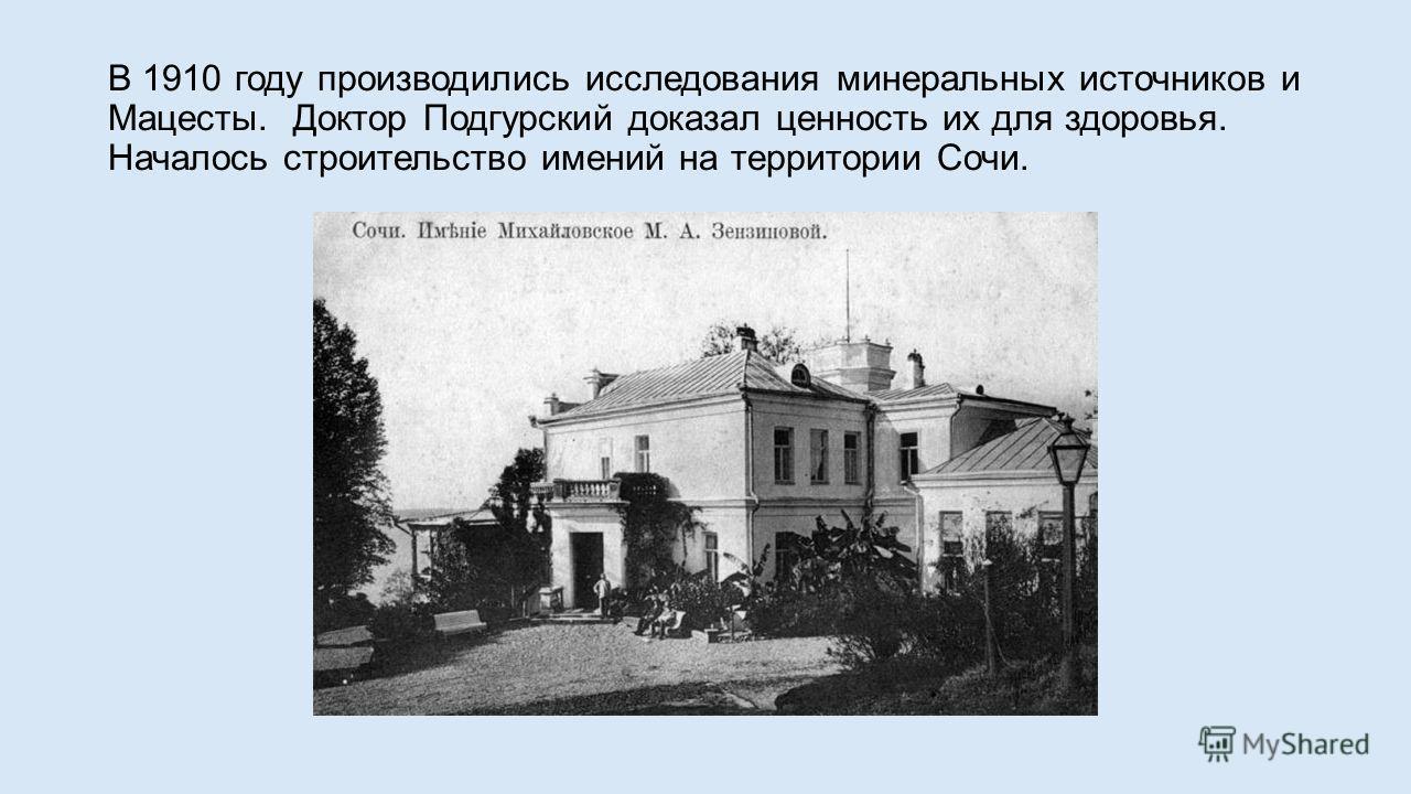 В 1910 году производились исследования минеральных источников и Мацесты. Доктор Подгурский доказал ценность их для здоровья. Началось строительство имений на территории Сочи.