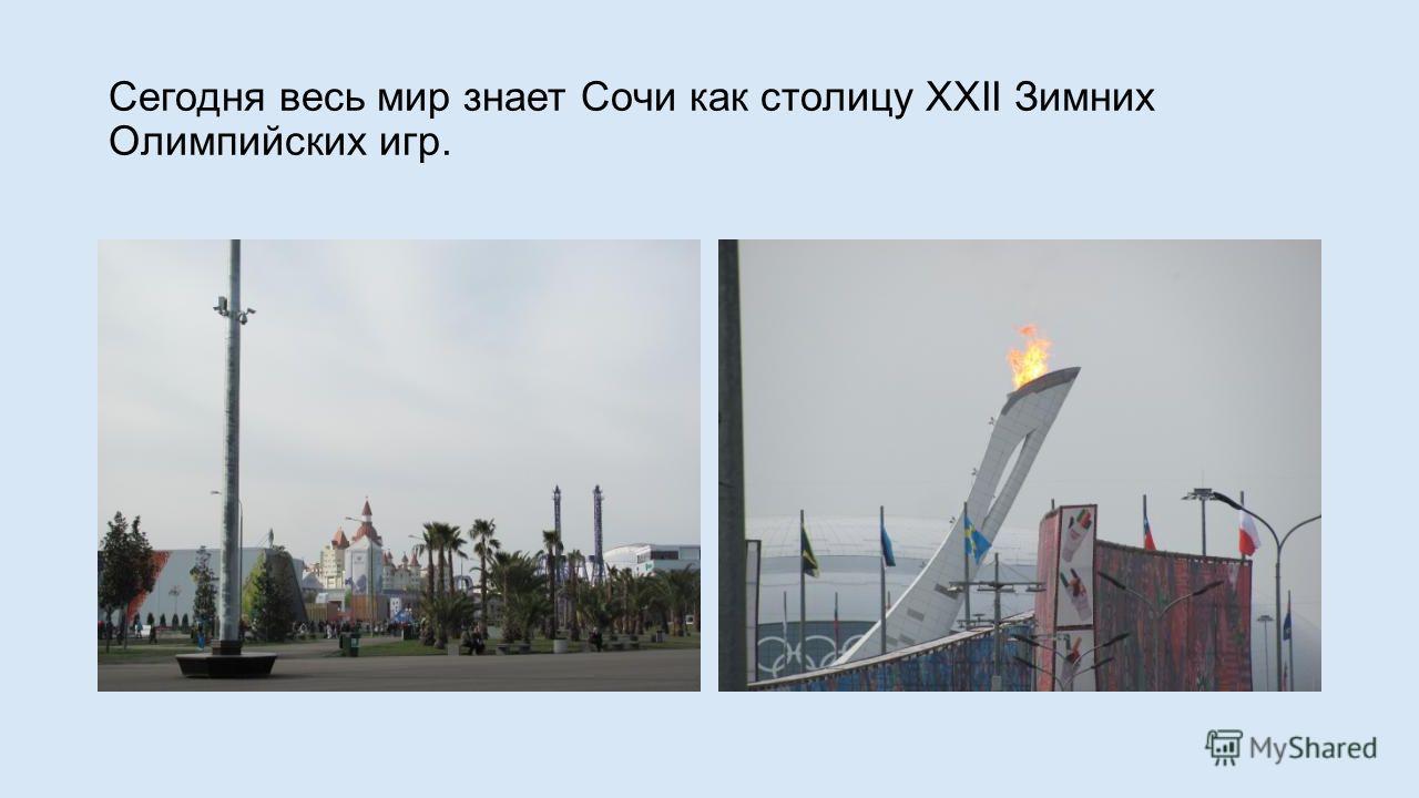 Сегодня весь мир знает Сочи как столицу XXII Зимних Олимпийских игр.