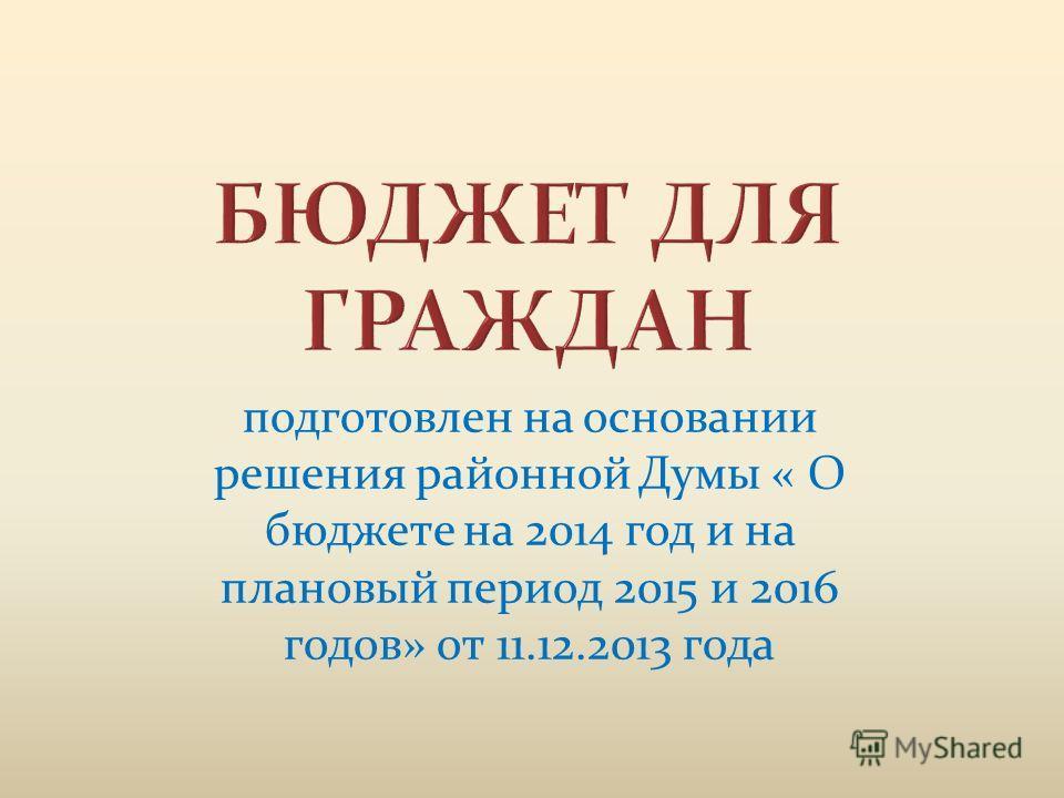 подготовлен на основании решения районной Думы « О бюджете на 2014 год и на плановый период 2015 и 2016 годов» от 11.12.2013 года