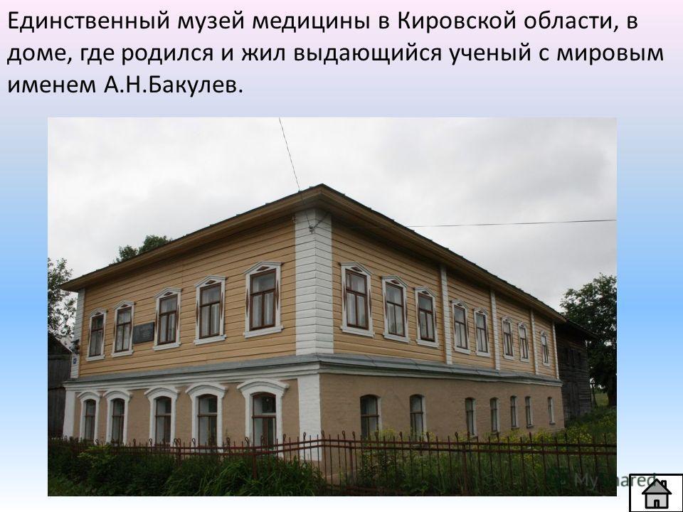 Единственный музей медицины в Кировской области, в доме, где родился и жил выдающийся ученый с мировым именем А.Н.Бакулев.