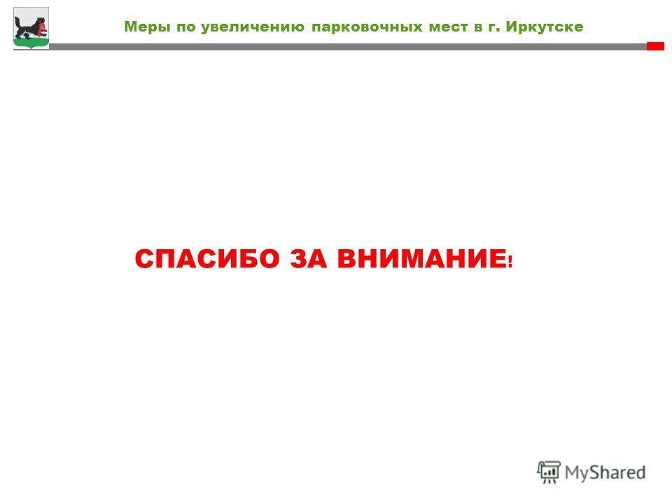 Меры по увеличению парковочных мест в г. Иркутске СПАСИБО ЗА ВНИМАНИЕ !