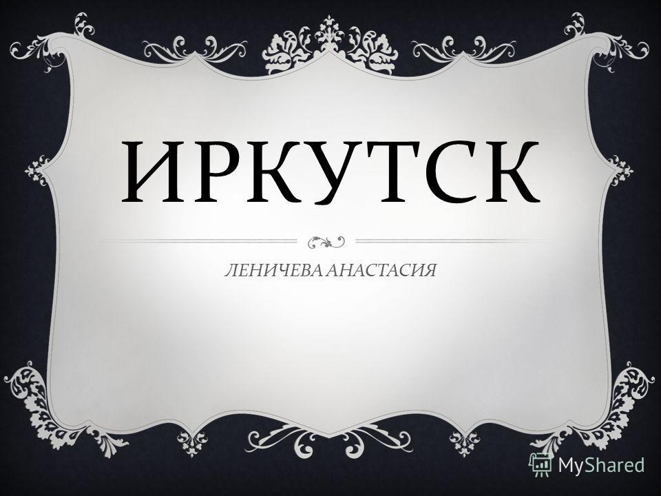 ИРКУТСК ЛЕНИЧЕВА АНАСТАСИЯ
