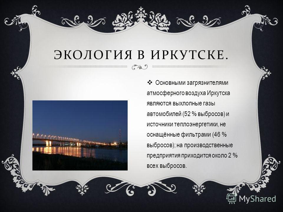 ЭКОЛОГИЯ В ИРКУТСКЕ. Основными загрязнителями атмосферного воздуха Иркутска являются выхлопные газы автомобилей (52 % выбросов) и источники теплоэнергетики, не оснащённые фильтрами (46 % выбросов); на производственные предприятия приходится около 2 %
