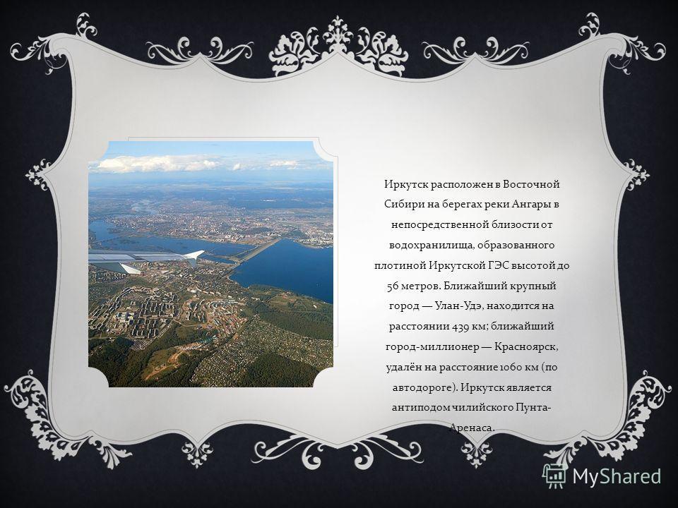 Иркутск расположен в Восточной Сибири на берегах реки Ангары в непосредственной близости от водохранилища, образованного плотиной Иркутской ГЭС высотой до 56 метров. Ближайший крупный город Улан - Удэ, находится на расстоянии 439 км ; ближайший город