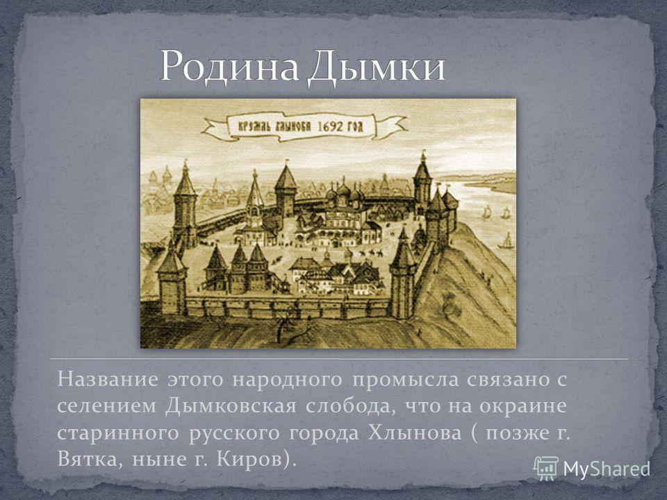 Название этого народного промысла связано с селением Дымковская слобода, что на окраине старинного русского города Хлынова ( позже г. Вятка, ныне г. Киров).