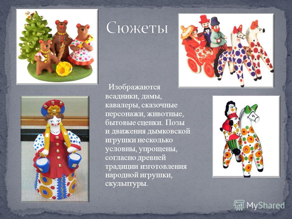 Изображаются всадники, дамы, кавалеры, сказочные персонажи, животные, бытовые сценки. Позы и движения дымковской игрушки несколько условны, упрощены, согласно древней традиции изготовления народной игрушки, скульптуры.