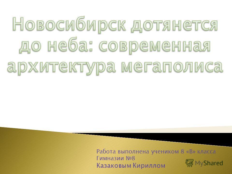 Работа выполнена учеником 8 «В» класса Гимназии 8 Казаковым Кириллом
