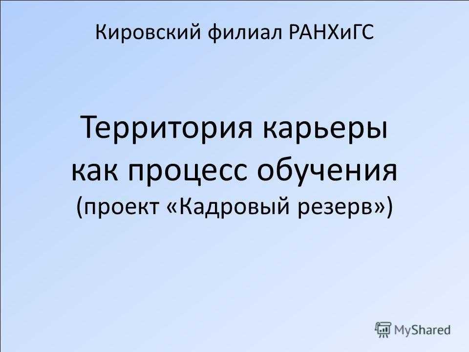 Кировский филиал РАНХиГС Территория карьеры как процесс обучения (проект «Кадровый резерв»)