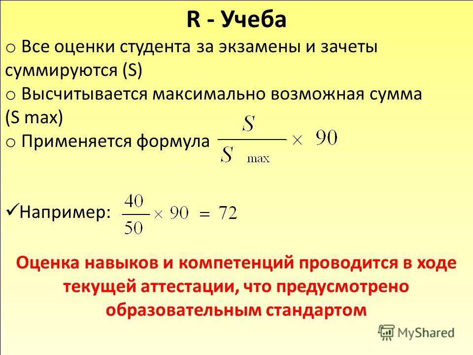R - Учеба o Все оценки студента за экзамены и зачеты суммируются (S) o Высчитывается максимально возможная сумма (S max) o Применяется формула Например: Оценка навыков и компетенций проводится в ходе текущей аттестации, что предусмотрено образователь
