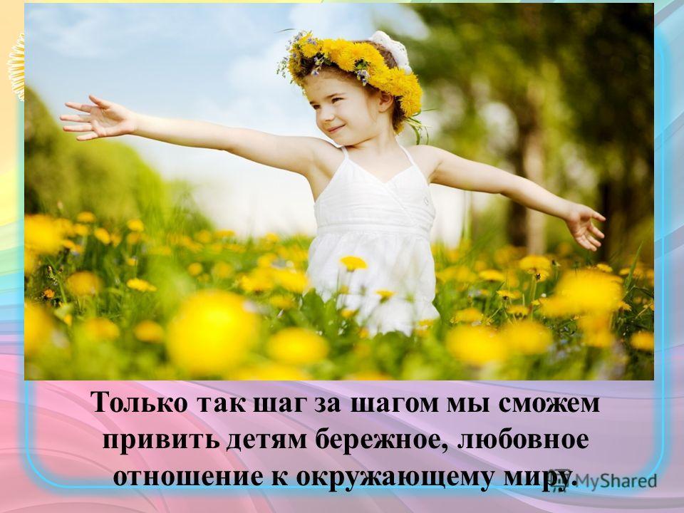 Только так шаг за шагом мы сможем привить детям бережное, любовное отношение к окружающему миру.