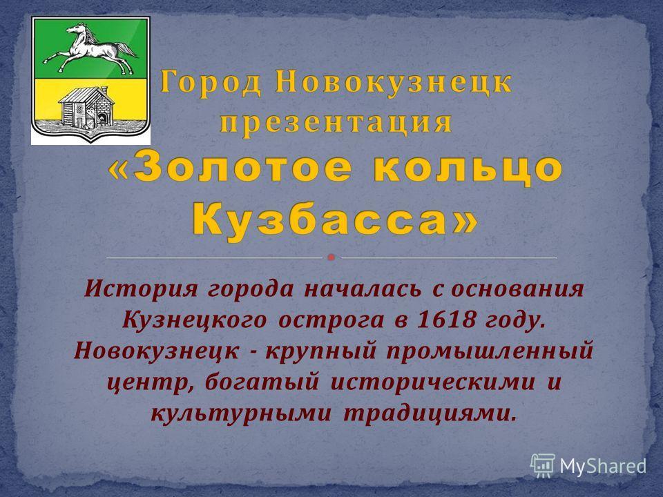 История города началась с основания Кузнецкого острога в 1618 году. Новокузнецк - крупный промышленный центр, богатый историческими и культурными традициями.