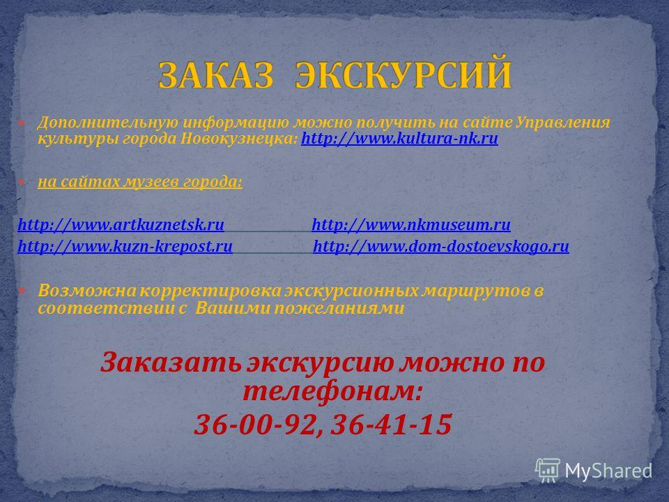 Дополнительную информацию можно получить на сайте Управления культуры города Новокузнецка: http://www.kultura-nk.ruhttp://www.kultura-nk.ru на сайтах музеев города: http://www.artkuznetsk.ruhttp://www.artkuznetsk.ru http://www.nkmuseum.ruhttp://www.n