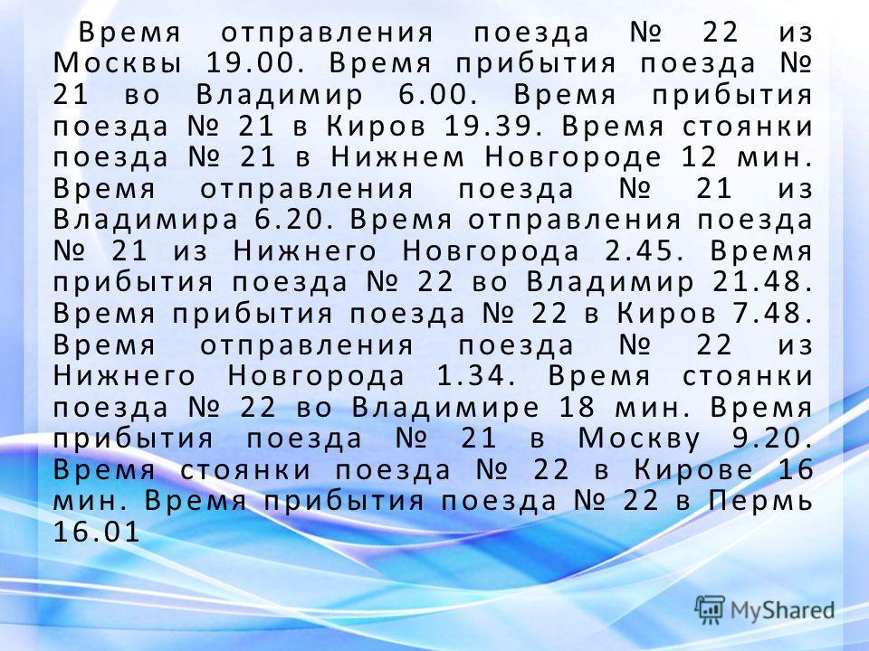 Время отправления поезда 22 из Москвы 19.00. Время прибытия поезда 21 во Владимир 6.00. Время прибытия поезда 21 в Киров 19.39. Время стоянки поезда 21 в Нижнем Новгороде 12 мин. Время отправления поезда 21 из Владимира 6.20. Время отправления поезда