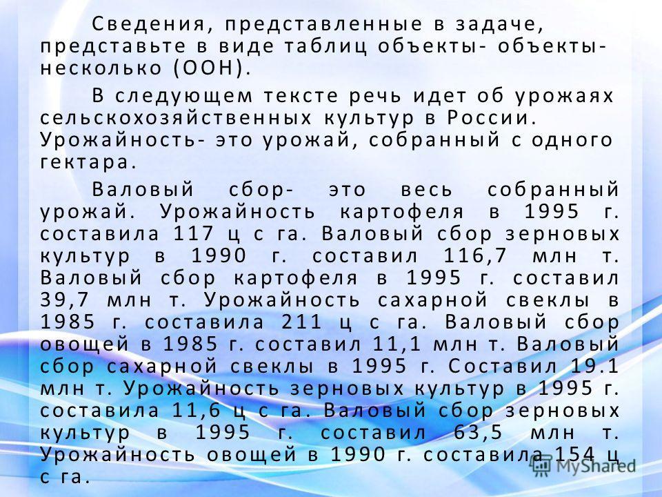 Сведения, представленные в задаче, представьте в виде таблиц объекты- объекты- несколько (ООН). В следующем тексте речь идет об урожаях сельскохозяйственных культур в России. Урожайность- это урожай, собранный с одного гектара. Валовый сбор- это весь