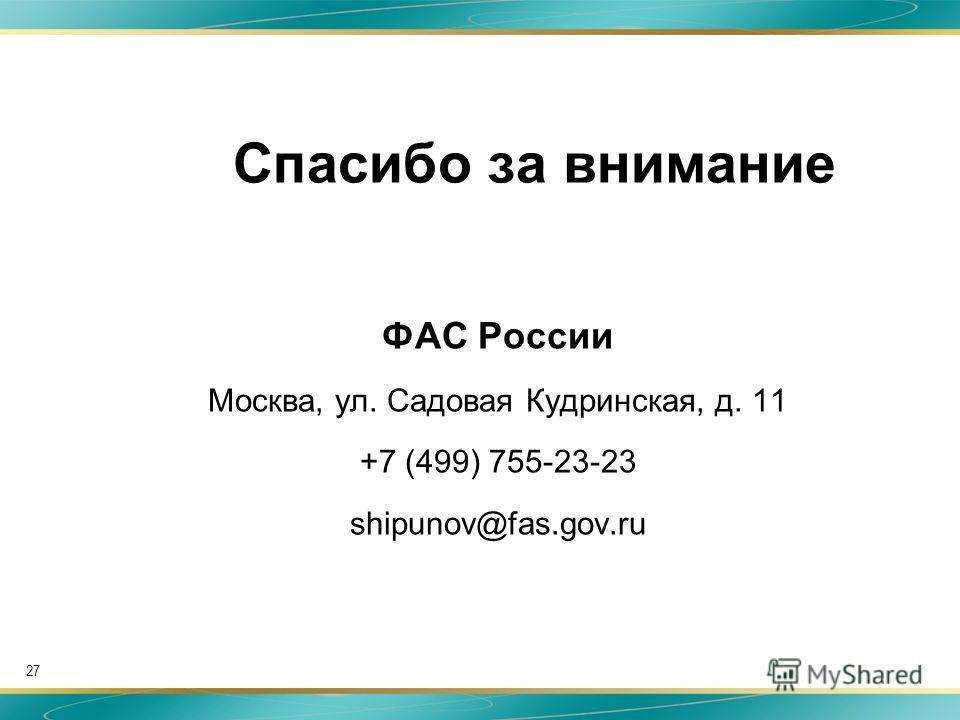 Спасибо за внимание ФАС России Москва, ул. Садовая Кудринская, д. 11 +7 (499) 755-23-23 shipunov@fas.gov.ru 27