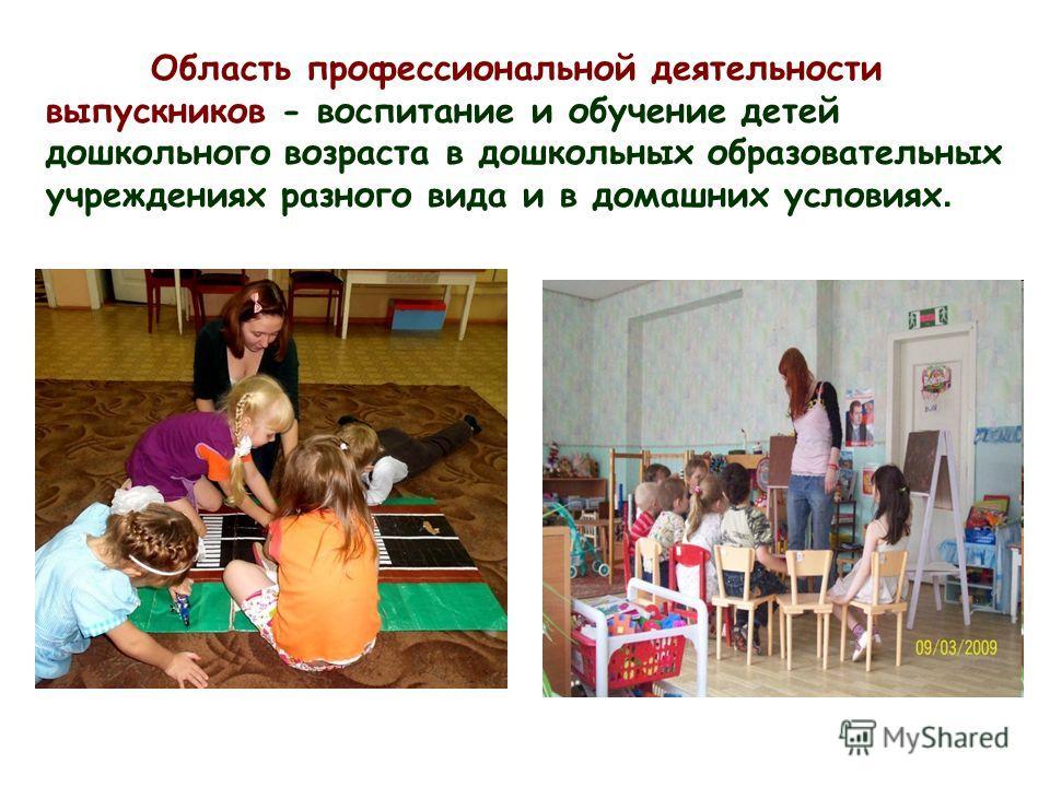 Область профессиональной деятельности выпускников - воспитание и обучение детей дошкольного возраста в дошкольных образовательных учреждениях разного вида и в домашних условиях.