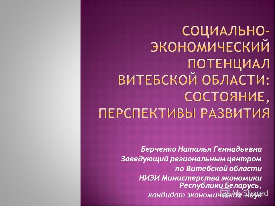 Берченко Наталья Геннадьевна Заведующий региональным центром по Витебской области НИЭИ Министерства экономики Республики Беларусь, кандидат экономических наук