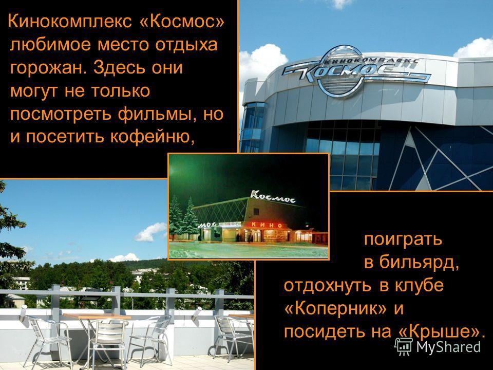 поиграть в бильярд, отдохнуть в клубе «Коперник» и посидеть на «Крыше». Кинокомплекс «Космос» любимое место отдыха горожан. Здесь они могут не только посмотреть фильмы, но и посетить кофейню,