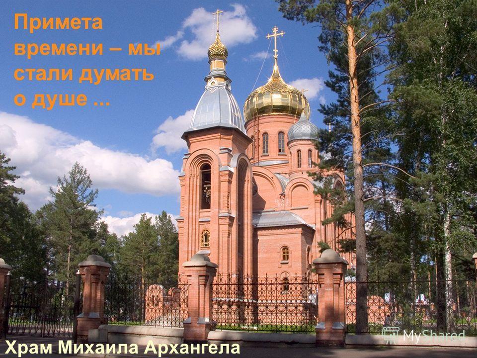 Храм Михаила Архангела Примета времени – мы стали думать о душе...