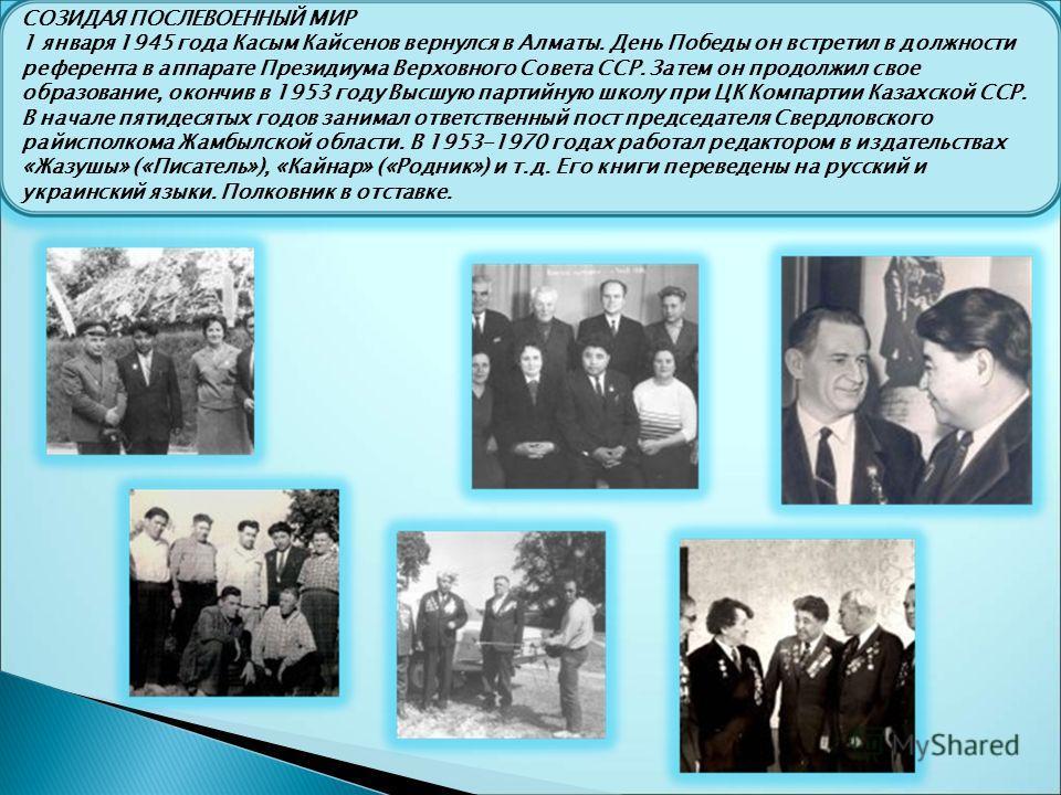 СОЗИДАЯ ПОСЛЕВОЕННЫЙ МИР 1 января 1945 года Касым Кайсенов вернулся в Алматы. День Победы он встретил в должности референта в аппарате Президиума Верховного Совета ССР. Затем он продолжил свое образование, окончив в 1953 году Высшую партийную школу п