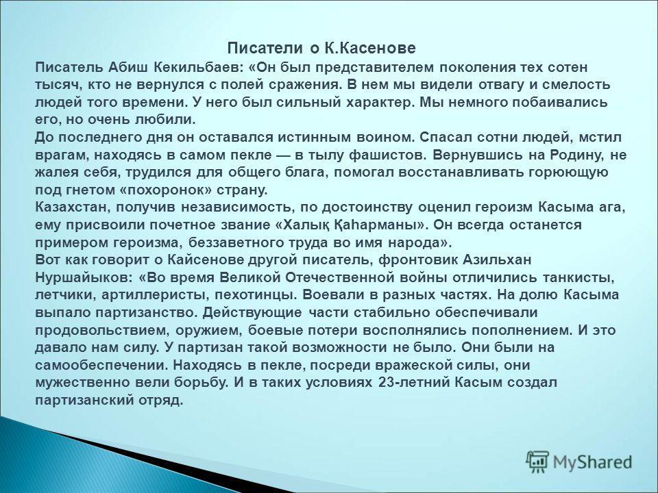 Писатели о К.Касенове Писатель Абиш Кекильбаев: «Он был представителем поколения тех сотен тысяч, кто не вернулся с полей сражения. В нем мы видели отвагу и смелость людей того времени. У него был сильный характер. Мы немного побаивались его, но очен