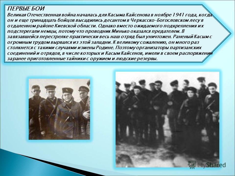 ПЕРВЫЕ БОИ Великая Отечественная война началась для Касыма Кайсенова в ноябре 1941 года, когда он и еще тринадцать бойцов высадились десантом в Черкасско-Богословском лесу в отдаленном районе Киевской области. Однако вместо ожидаемого подкрепления их