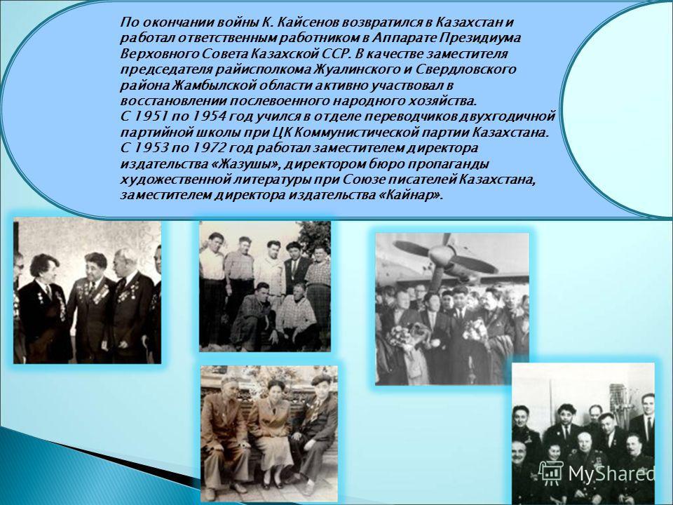 По окончании войны К. Кайсенов возвратился в Казахстан и работал ответственным работником в Аппарате Президиума Верховного Совета Казахской ССР. В качестве заместителя председателя райисполкома Жуалинского и Свердловского района Жамбылской области ак