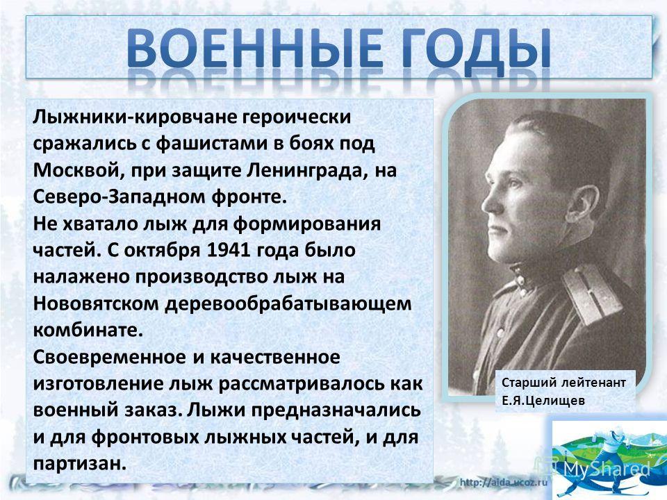 Старший лейтенант Е.Я.Целищев Лыжники-кировчане героически сражались с фашистами в боях под Москвой, при защите Ленинграда, на Северо-Западном фронте. Не хватало лыж для формирования частей. С октября 1941 года было налажено производство лыж на Новов