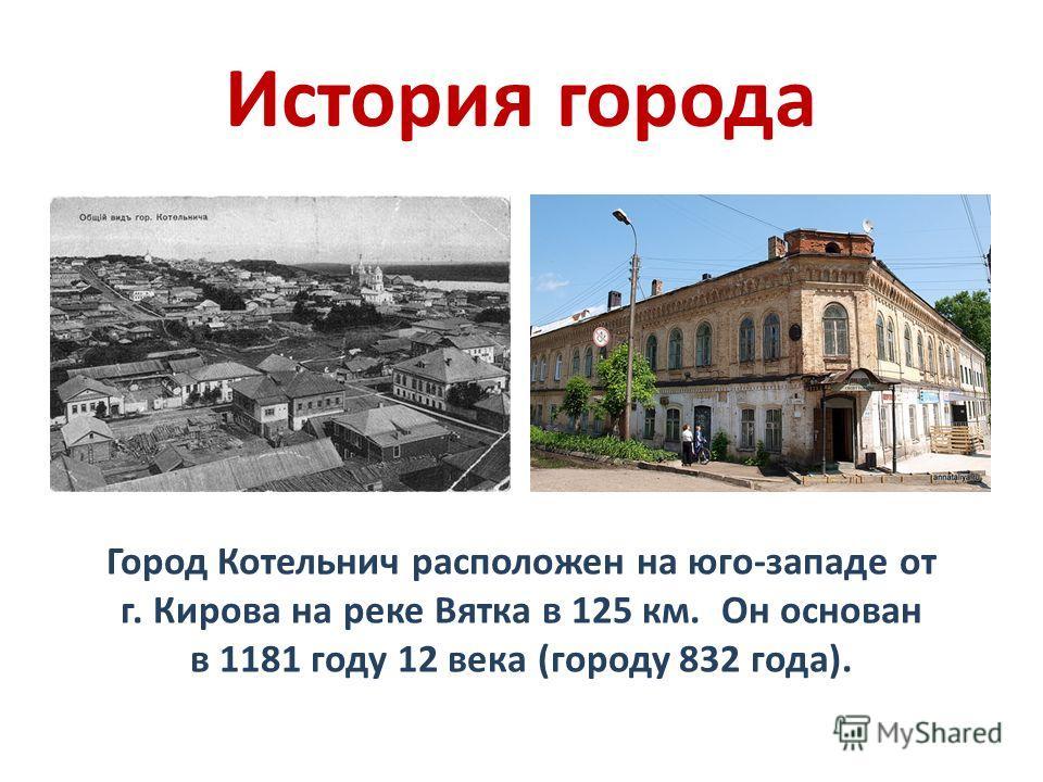 История города Город Котельнич расположен на юго-западе от г. Кирова на реке Вятка в 125 км. Он основан в 1181 году 12 века (городу 832 года).