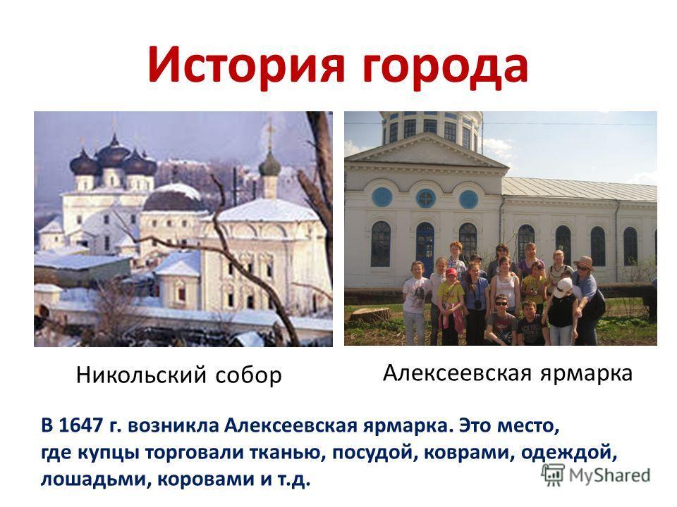 История города В 1647 г. возникла Алексеевская ярмарка. Это место, где купцы торговали тканью, посудой, коврами, одеждой, лошадьми, коровами и т.д. Никольский собор Алексеевская ярмарка