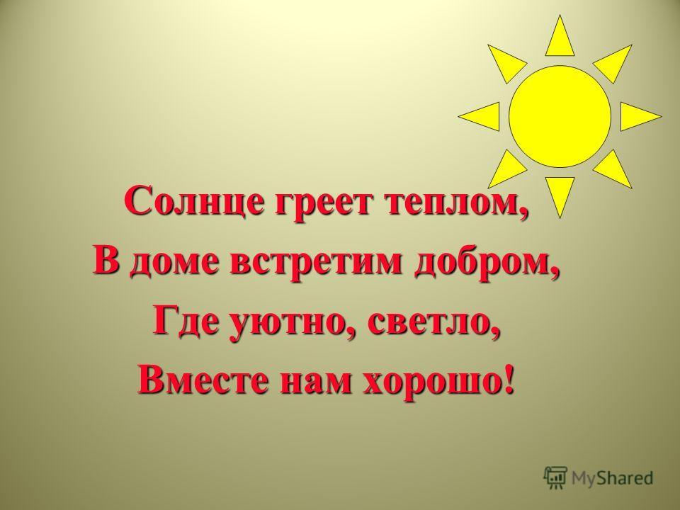 Солнце греет теплом, В доме встретим добром, Где уютно, светло, Вместе нам хорошо!