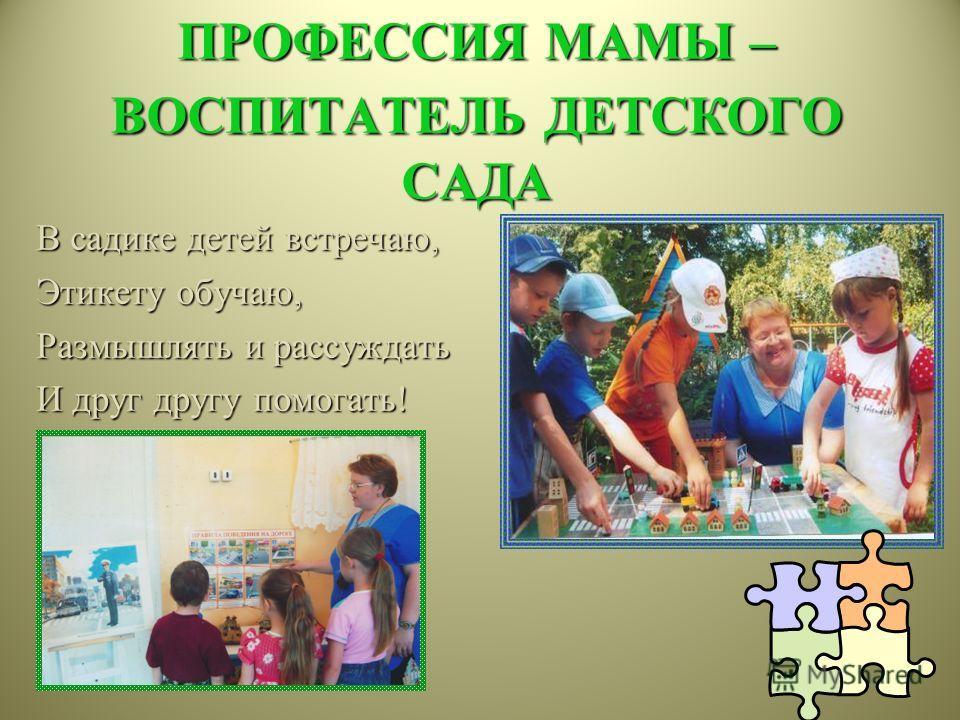 ПРОФЕССИЯ МАМЫ – ВОСПИТАТЕЛЬ ДЕТСКОГО САДА В садике детей встречаю, Этикету обучаю, Размышлять и рассуждать И друг другу помогать!