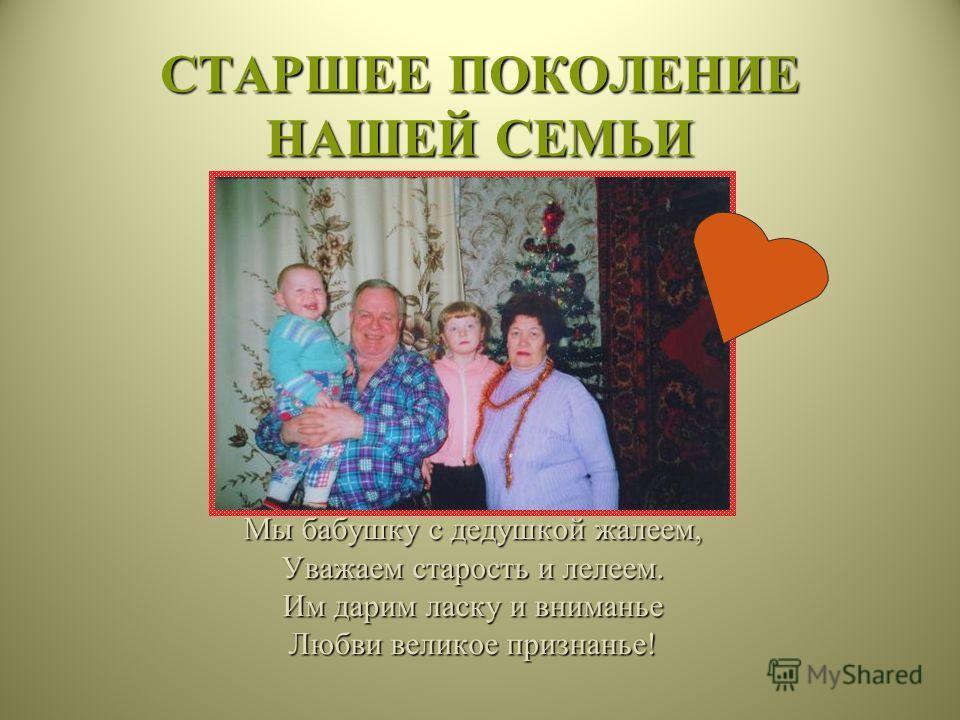СТАРШЕЕ ПОКОЛЕНИЕ НАШЕЙ СЕМЬИ Мы бабушку с дедушкой жалеем, Уважаем старость и лелеем. Им дарим ласку и вниманье Любви великое признанье!