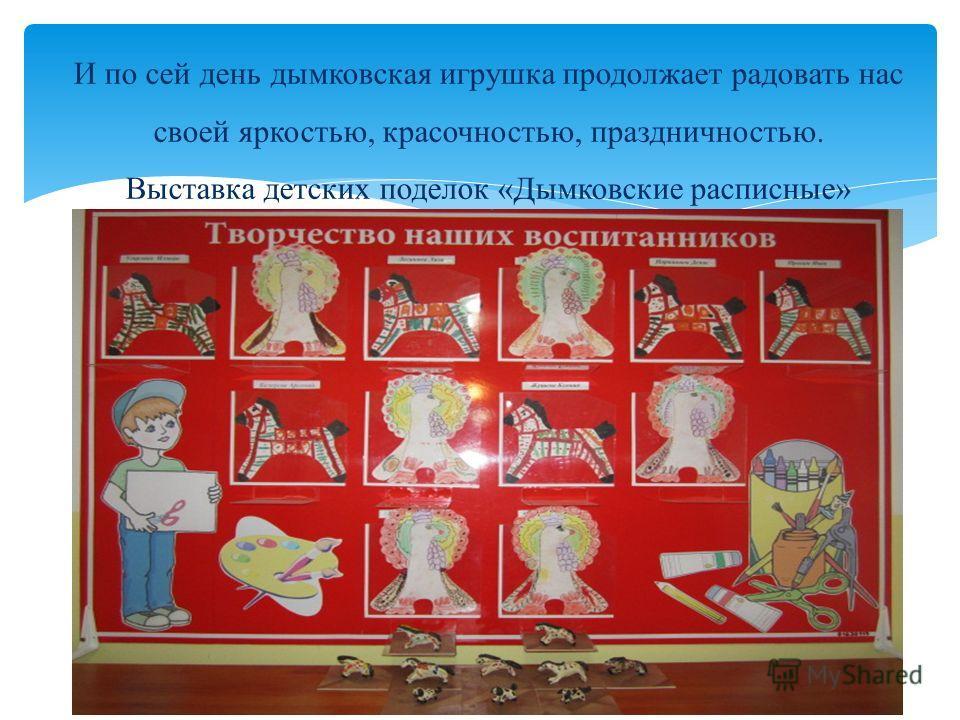 И по сей день дымковская игрушка продолжает радовать нас своей яркостью, красочностью, праздничностью. Выставка детских поделок «Дымковские расписные»