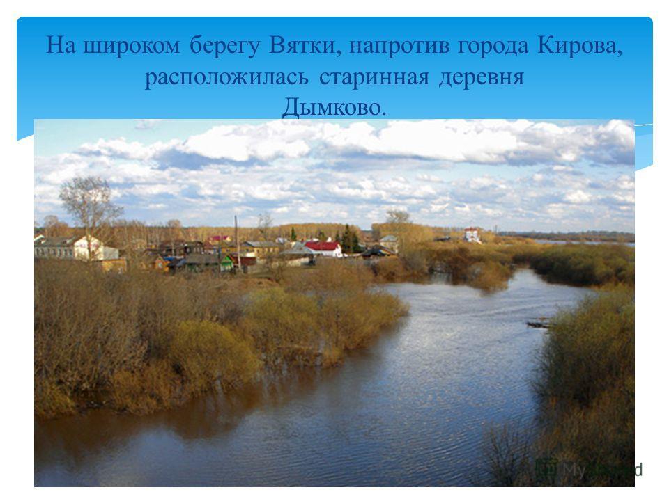 На широком берегу Вятки, напротив города Кирова, расположилась старинная деревня Дымково.