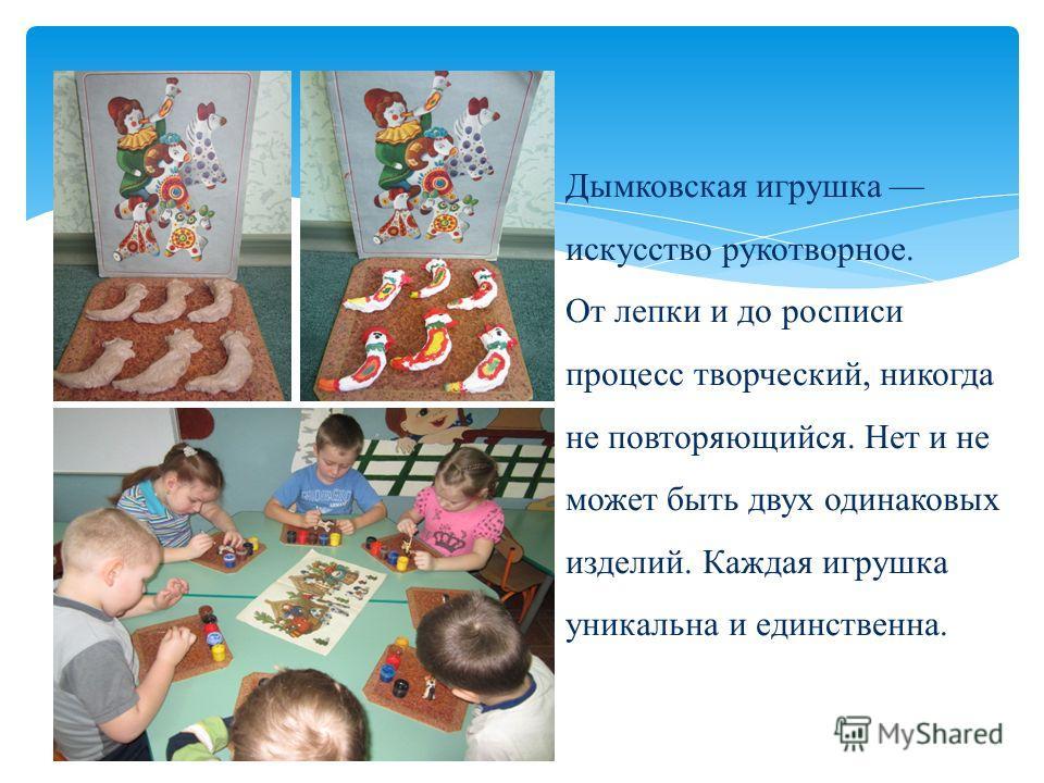 Дымковская игрушка искусство рукотворное. От лепки и до росписи процесс творческий, никогда не повторяющийся. Нет и не может быть двух одинаковых изделий. Каждая игрушка уникальна и единственна.