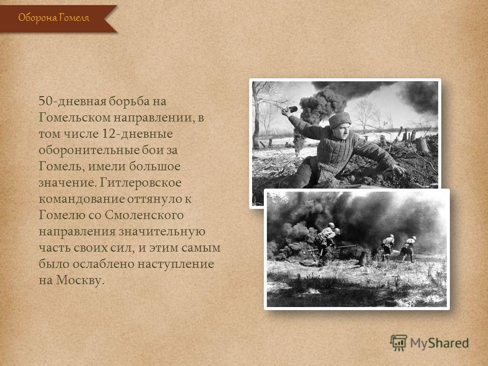 50-дневная борьба на Гомельском направлении, в том числе 12-дневные оборонительные бои за Гомель, имели большое значение. Гитлеровское командование оттянуло к Гомелю со Смоленского направления значительную часть своих сил, и этим самым было ослаблено