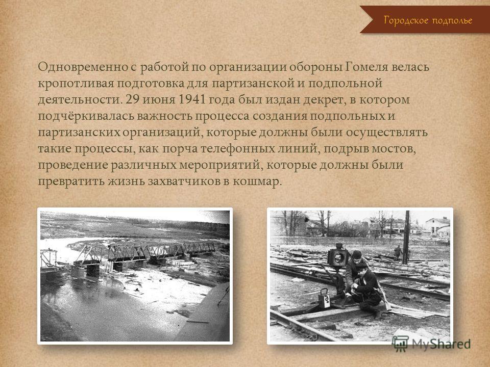 Одновременно с работой по организации обороны Гомеля велась кропотливая подготовка для партизанской и подпольной деятельности. 29 июня 1941 года был издан декрет, в котором подчёркивалась важность процесса создания подпольных и партизанских организац
