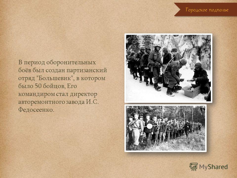 В период оборонительных боёв был создан партизанский отряд Большевик, в котором было 50 бойцов, Его командиром стал директор авторемонтного завода И.С. Федосеенко. Городское подполье