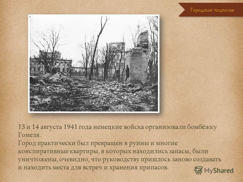 13 и 14 августа 1941 года немецкие войска организовали бомбёжку Гомеля. Город практически был превращен в руины и многие конспиративные квартиры, в которых находились запасы, были уничтожены, очевидно, что руководству пришлось заново создавать и нахо