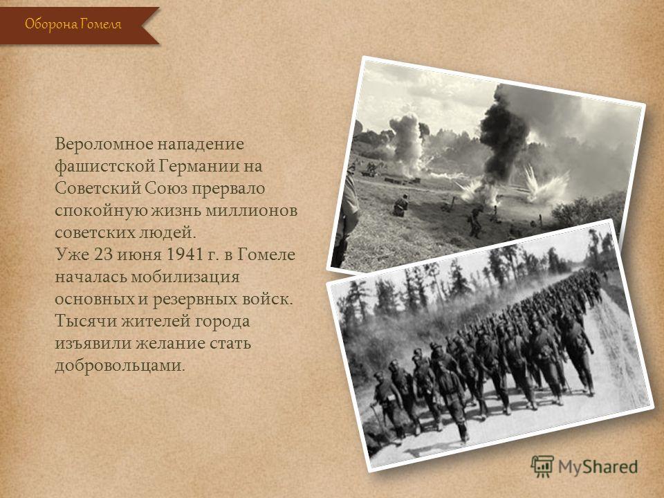 Вероломное нападение фашистской Германии на Советский Союз прервало спокойную жизнь миллионов советских людей. Уже 23 июня 1941 г. в Гомеле началась мобилизация основных и резервных войск. Тысячи жителей города изъявили желание стать добровольцами. О