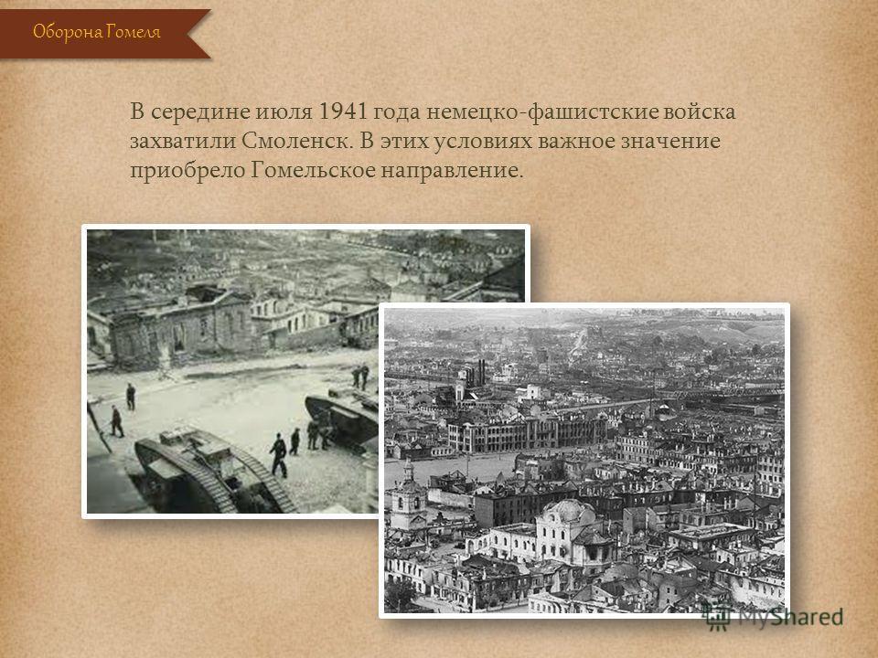 В середине июля 1941 года немецко-фашистские войска захватили Смоленск. В этих условиях важное значение приобрело Гомельское направление. Оборона Гомеля