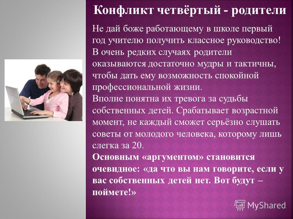 Конфликт четвёртый - родители Не дай боже работающему в школе первый год учителю получить классное руководство! В очень редких случаях родители оказываются достаточно мудры и тактичны, чтобы дать ему возможность спокойной профессиональной жизни. Впол